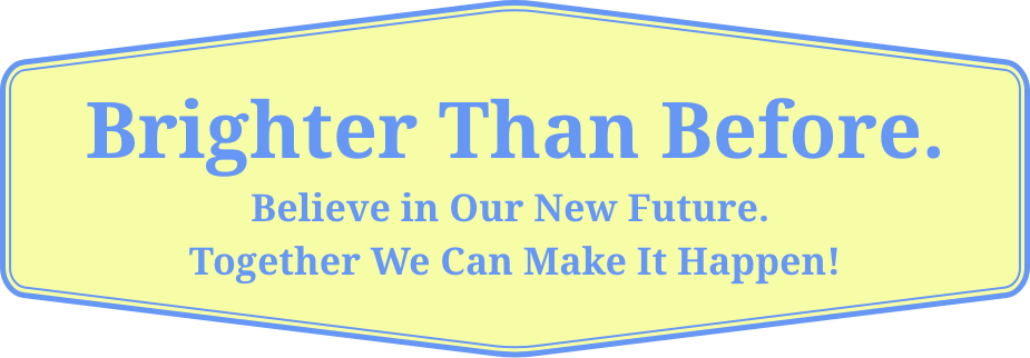 Brighter Than Before. Believe in Our New Future. Together We Can Make It Happen!